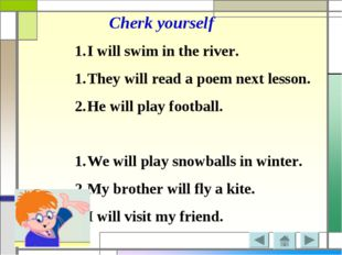 Cherk yourself I will swim in the river. They will read a poem next lesson. H