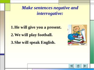 Make sentences negative and interrogative: He will give you a present. We wil
