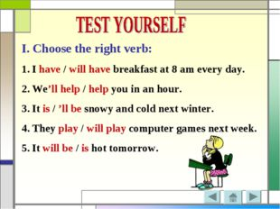 I. Choose the right verb: I have / will have breakfast at 8 am every day. We'
