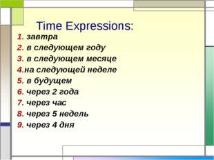 Time Expressions: 1. завтра 2. в следующем году 3. в следующем месяце 4.на сл