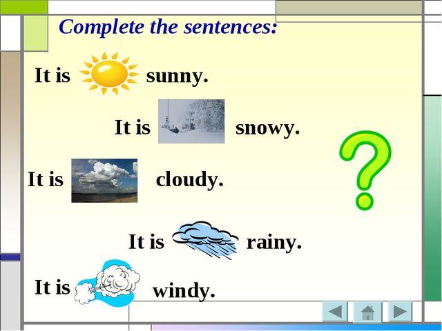 It is It is It is It is It is sunny. Complete the sentences: snowy. cloudy. r...