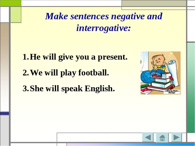 Make sentences negative and interrogative: He will give you a present. We wil...