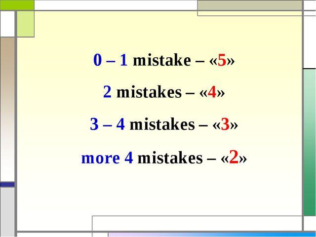 0 – 1 mistake – «5» 2 mistakes – «4» 3 – 4 mistakes – «3» more 4 mistakes – «2»