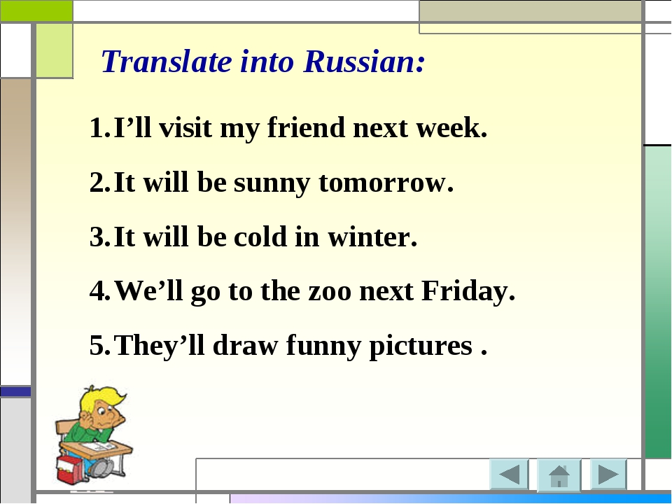 Translate into Russian: I'll visit my friend next week. It will be sunny tomo...