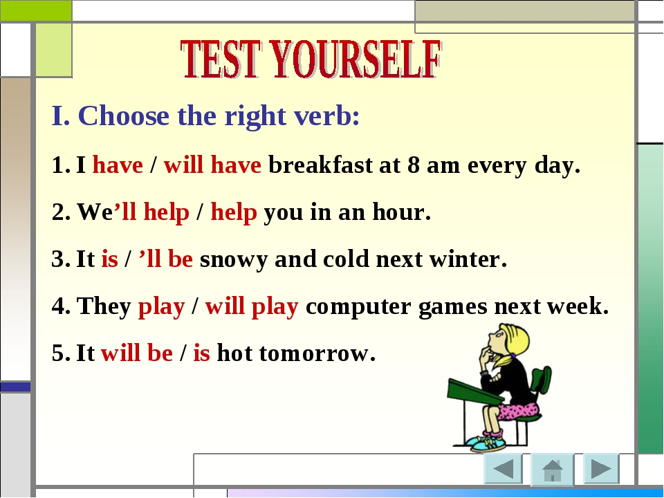 I. Choose the right verb: I have / will have breakfast at 8 am every day. We'...