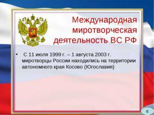 Международная миротворческая деятельность ВС РФ С 11 июля 1999 г. – 1 августа