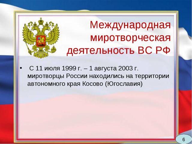 Международная миротворческая деятельность ВС РФ С 11 июля 1999 г. – 1 августа...
