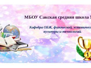 МБОУ Сакская средняя школа №1 Кафедра ОБЖ, физической, эстетической культуры