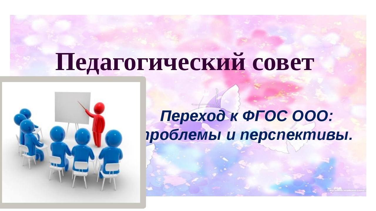 Переход к ФГОС ООО: проблемы и перспективы. Педагогический совет