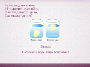 Если воду посолить И положить туда яйцо, Как вы думаете, дети, Где окажется о