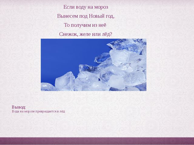 Если воду на мороз Вынесем под Новый год, То получим из неё Снежок, желе или...