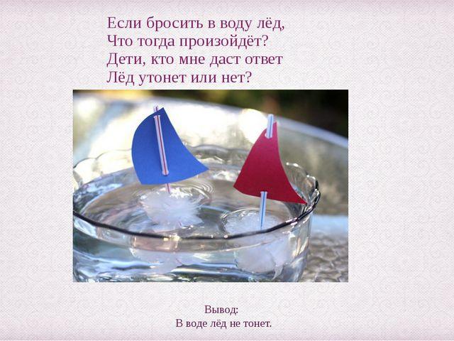 Если бросить в воду лёд, Что тогда произойдёт? Дети, кто мне даст ответ Лёд у...