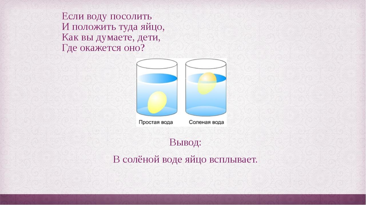 Если воду посолить И положить туда яйцо, Как вы думаете, дети, Где окажется о...