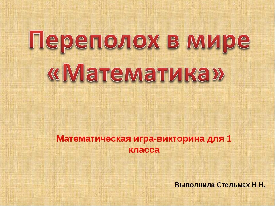 Математическая игра-викторина для 1 класса Выполнила Стельмах Н.Н.