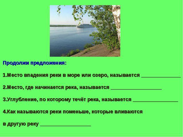 Продолжи предложения: 1.Место впадения реки в море или озеро, называется ____...