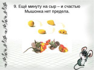 9. Ещё минуту на сыр – и счастью Мышонка нет предела.