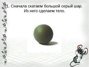 1. Сначала скатаем большой серый шар. Из него сделаем тело.