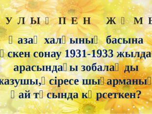 О Қ У Л Ы Қ П Е Н Ж Ұ М Ы С Қазақ халқының басына түскен сонау 1931-1933 жылд