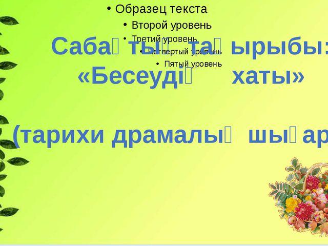 Сабақтың тақырыбы: «Бесеудің хаты» (тарихи драмалық шығарма)