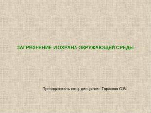 ЗАГРЯЗНЕНИЕ И ОХРАНА ОКРУЖАЮЩЕЙ СРЕДЫ Преподаватель спец. дисцыплин Тарасова