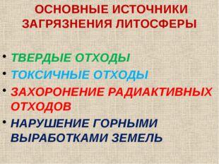 ОСНОВНЫЕ ИСТОЧНИКИ ЗАГРЯЗНЕНИЯ ЛИТОСФЕРЫ ТВЕРДЫЕ ОТХОДЫ ТОКСИЧНЫЕ ОТХОДЫ ЗАХ