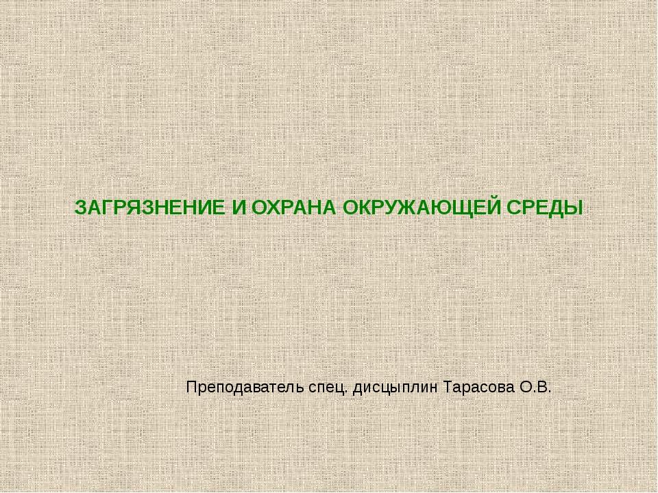 ЗАГРЯЗНЕНИЕ И ОХРАНА ОКРУЖАЮЩЕЙ СРЕДЫ Преподаватель спец. дисцыплин Тарасова...