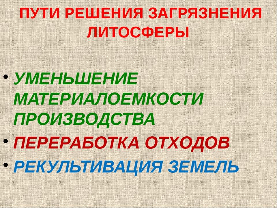 ПУТИ РЕШЕНИЯ ЗАГРЯЗНЕНИЯ ЛИТОСФЕРЫ УМЕНЬШЕНИЕ МАТЕРИАЛОЕМКОСТИ ПРОИЗВОДСТВА...
