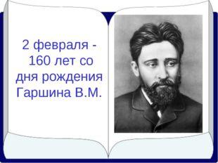 2 февраля - 160 лет со дня рождения Гаршина В.М.