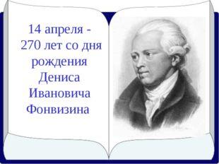 14 апреля - 270 лет со дня рождения Дениса Ивановича Фонвизина