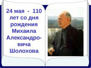 24 мая - 110 лет со дня рождения Михаила Александро-вича Шолохова