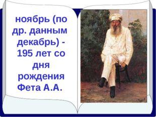 ноябрь (по др. данным декабрь) - 195 лет со дня рождения Фета А.А.