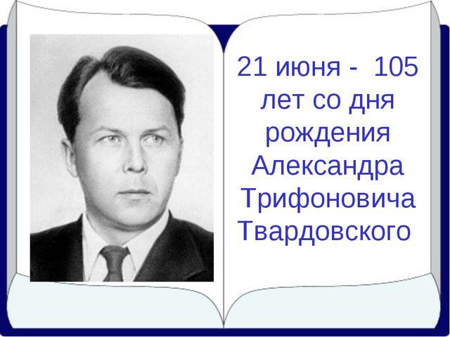 21 июня - 105 лет со дня рождения Александра Трифоновича Твардовского