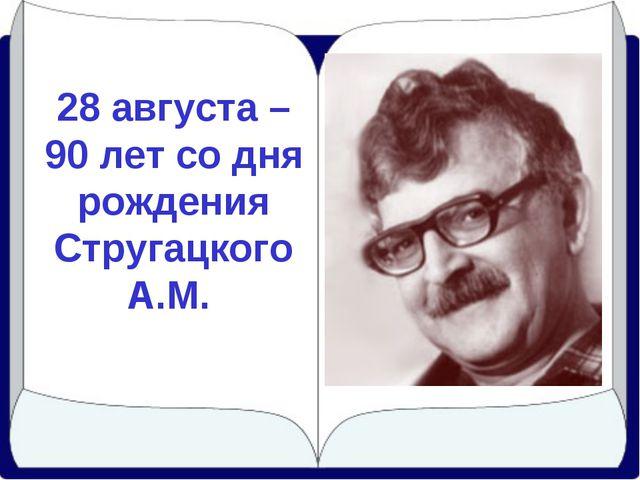 28 августа – 90 лет со дня рождения Стругацкого А.М.
