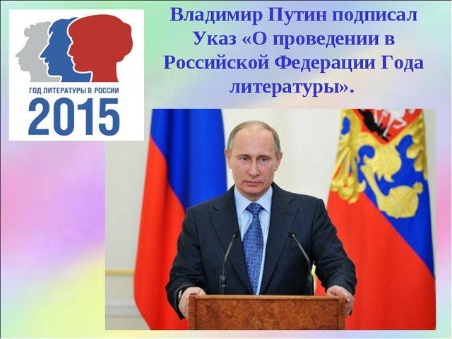 Владимир Путин подписал Указ «О проведении в Российской Федерации Года литера...
