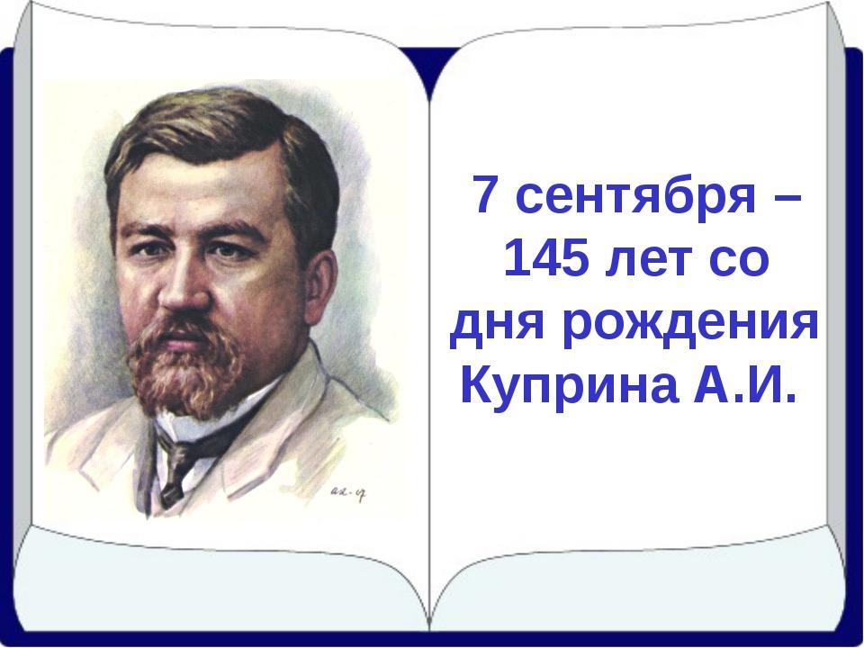 7 сентября – 145 лет со дня рождения Куприна А.И.