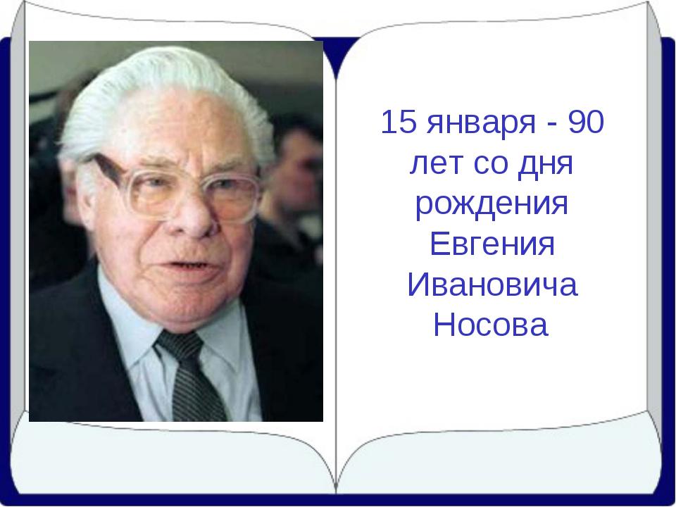 15 января - 90 лет со дня рождения Евгения Ивановича Носова