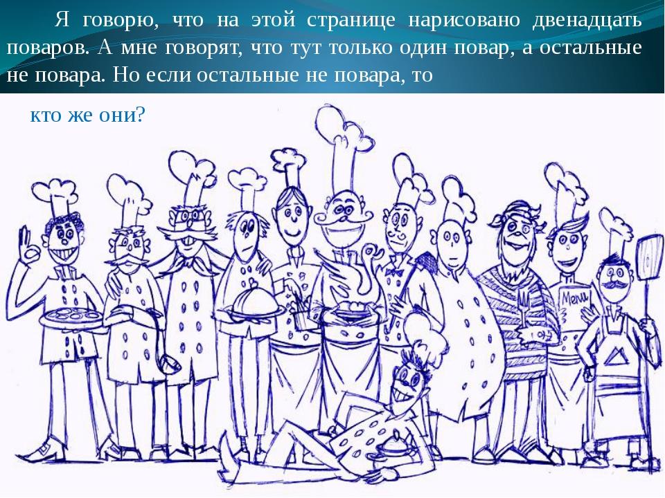 Я говорю, что на этой странице нарисовано двенадцать поваров. А мне говорят,...