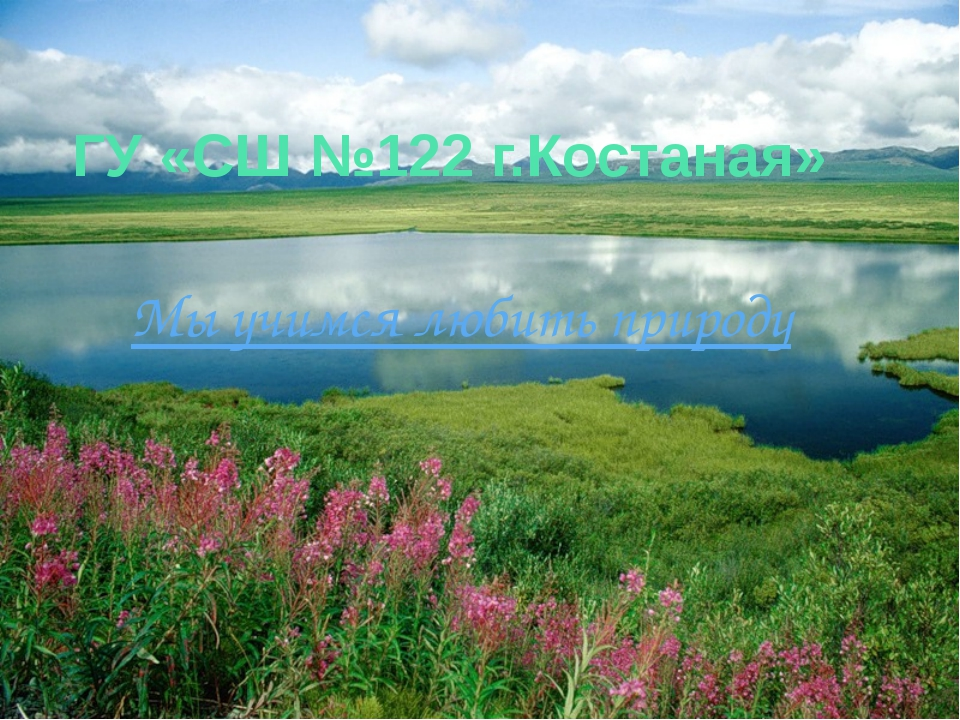 ГУ «СШ №122 г.Костаная» Мы учимся любить природу