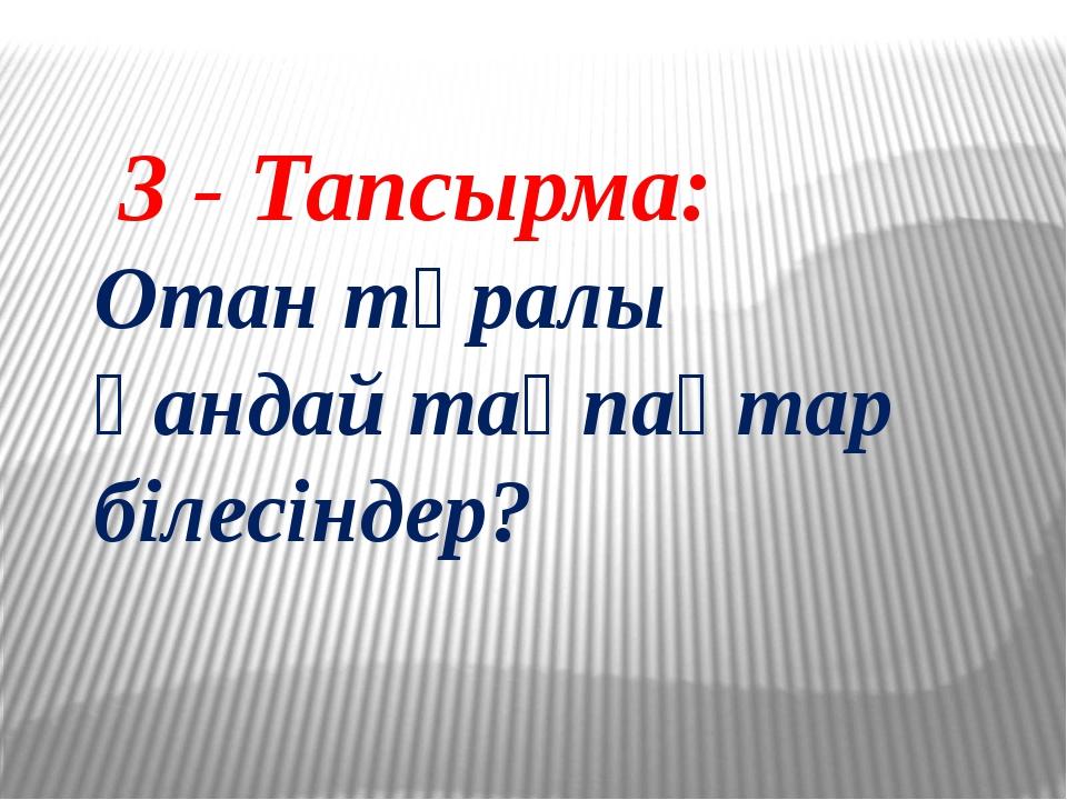 3 - Тапсырма: Отан тұралы қандай тақпақтар білесіндер?