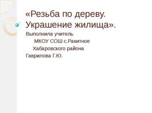 «Резьба по дереву. Украшение жилища». Выполнила учитель МКОУ СОШ с.Ракитное Х