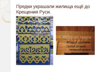 Предки украшали жилища ещё до Крещения Руси.