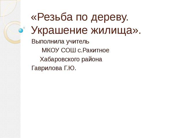 «Резьба по дереву. Украшение жилища». Выполнила учитель МКОУ СОШ с.Ракитное Х...