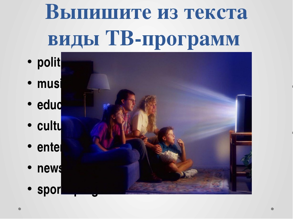 Выпишите из текста виды ТВ-программ political program, music program, educati...