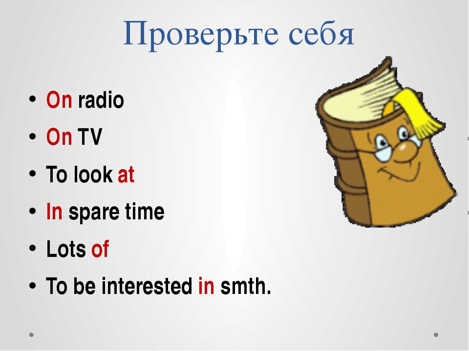 Проверьте себя On radio On TV To look at In spare time Lots of To be interest...