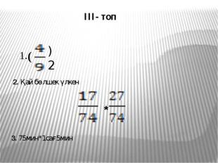 III- топ * 3. 75мин*1сағ5мин )2 2. Қай бөлшек үлкен 1. (