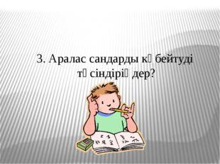 3. Аралас сандарды көбейтуді түсіндіріңдер?