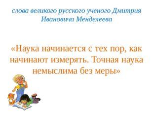 слова великого русского ученого Дмитрия Ивановича Менделеева «Наука начинаетс