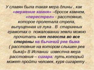 У славян была такая мера длины , как «вержение камня» –бросок камнем, «перест