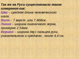 Так же на Руси существовали такие измерения как: Шаг – средняя длина человече