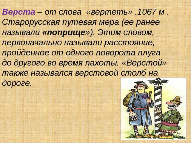 Верста – от слова «вертеть» .1067 м . Старорусская путевая мера (ее ранее наз...